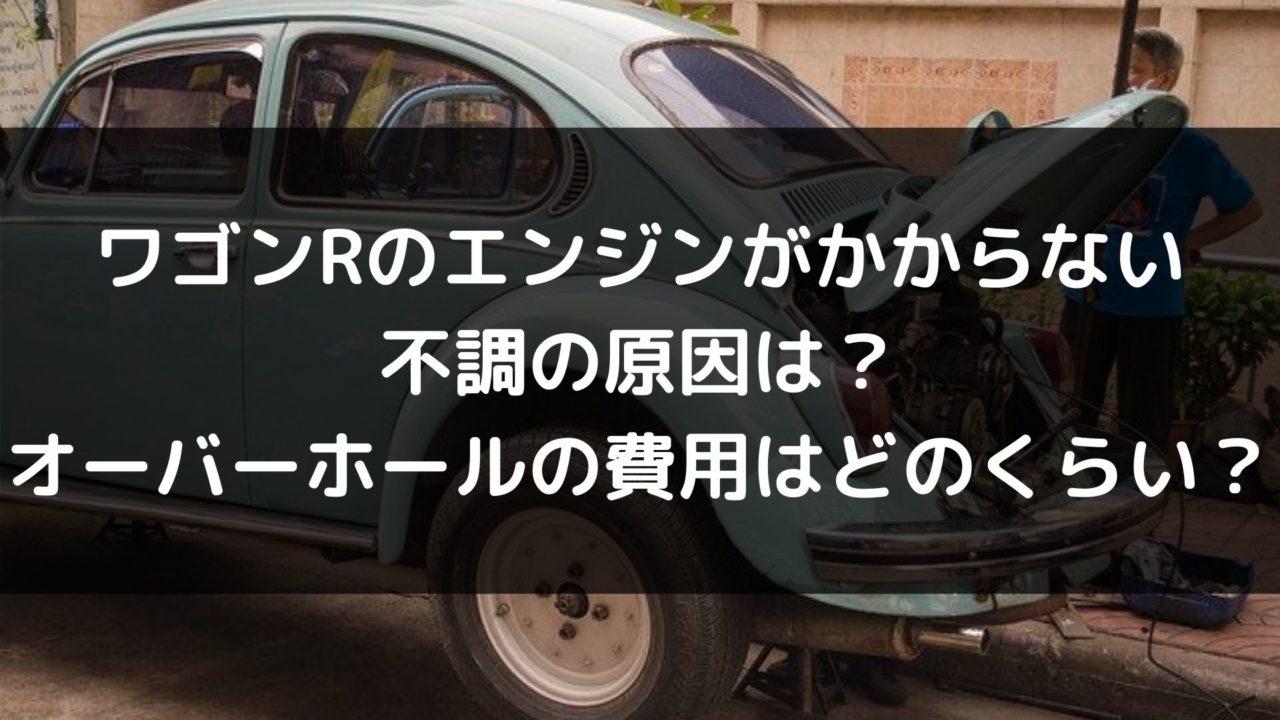ワゴンRのエンジンがかからない 不調の原因は? オーバーホールの費用はどのくらい?